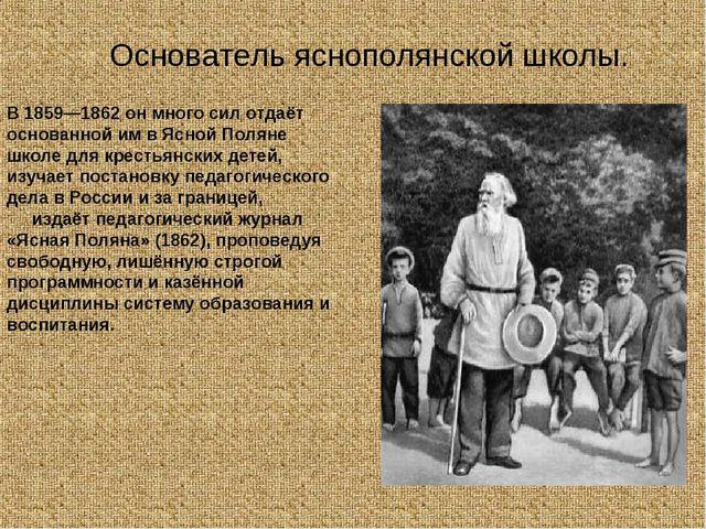 В 1859—1862 он много сил отдаёт основанной им в Ясной Поляне школе для кресть...
