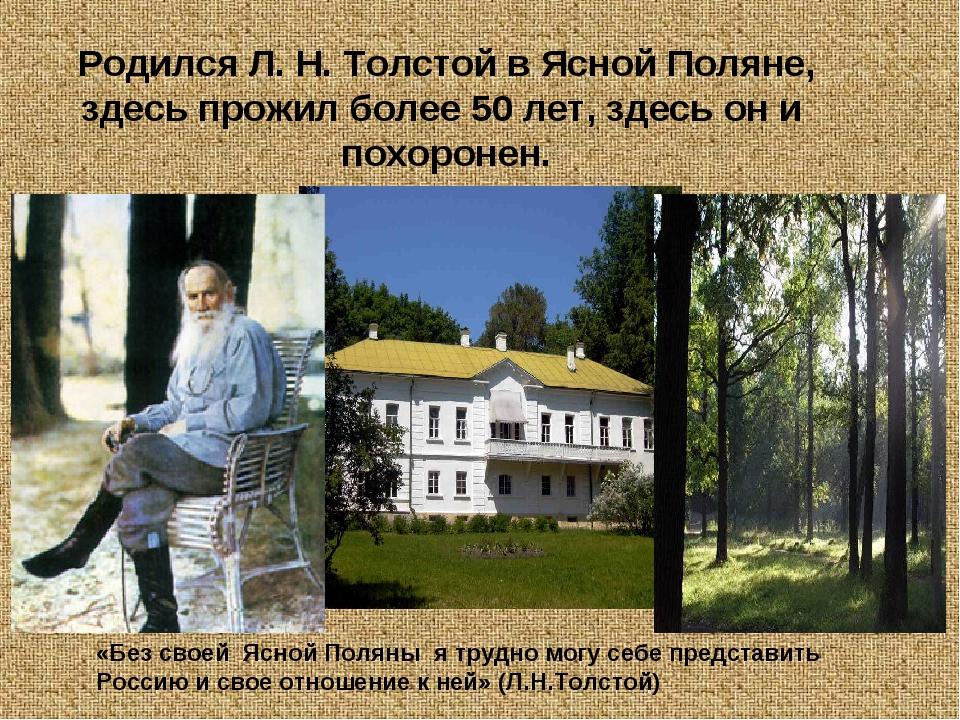 Родился Л. Н. Толстой в Ясной Поляне, здесь прожил более 50 лет, здесь он и п...