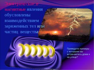 Электрические и магнитные явления обусловлены взаимодействием заряженных тел