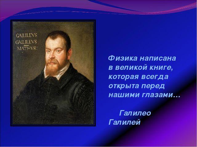 Физика написана в великой книге, которая всегда открыта перед нашими глазами…...