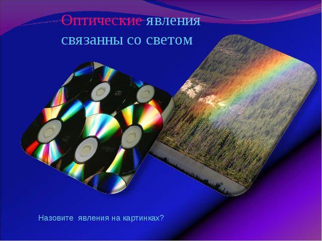Оптические явления связанны со светом Назовите явления на картинках?