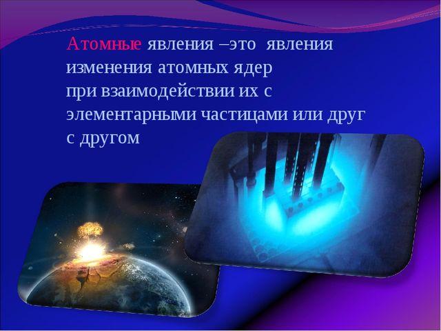 Атомные явления –это явления изменения атомных ядер при взаимодействии их с э...