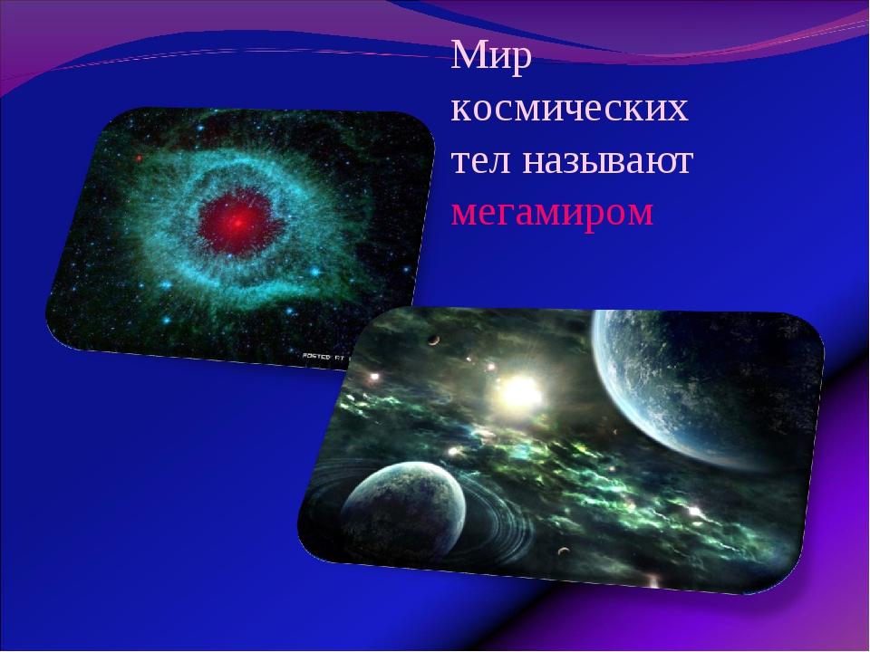 Мир космических тел называют мегамиром