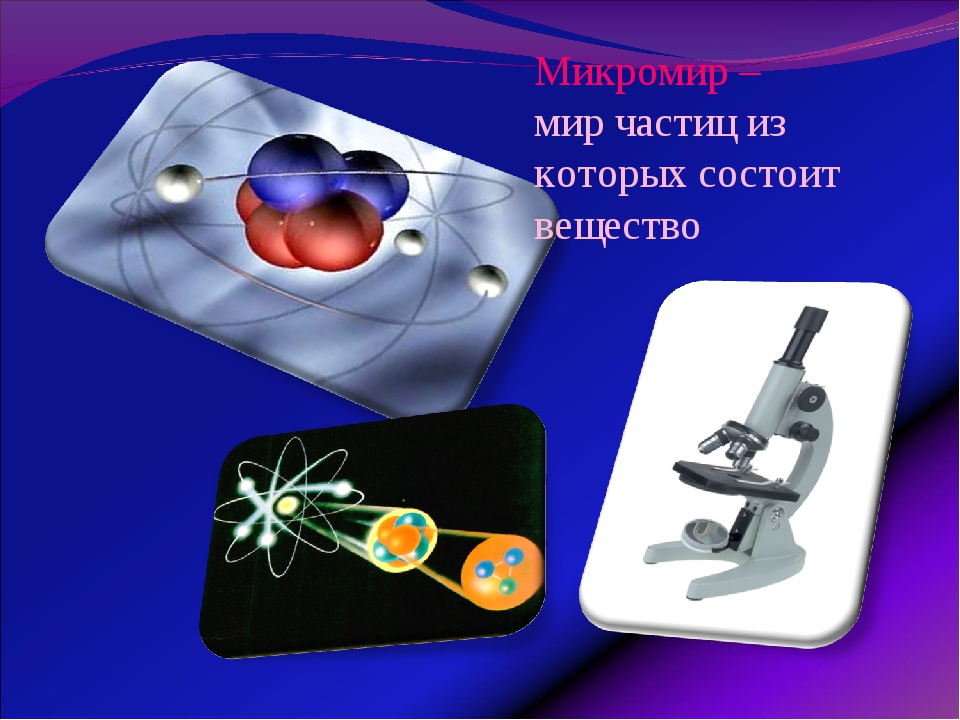 Микромир – мир частиц из которых состоит вещество