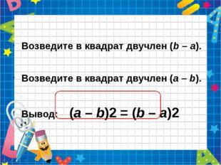 Возведите в квадрат двучлен (b – а). Возведите в квадрат двучлен (а – b). Вы