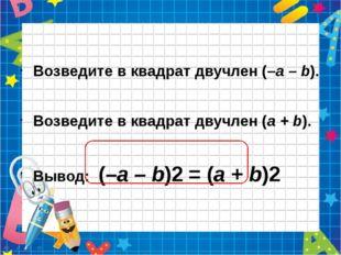 Возведите в квадрат двучлен (–а – b). Возведите в квадрат двучлен (а + b). В