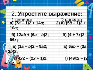 2. Упростите выражение: 1 вариант 2 вариант а) (7а – 1)2 + 14а; 2) а) (5а –