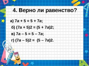 4. Верно ли равенство? а) 7а + 5 = 5 + 7а;  б) (7а + 5)2 = (5 + 7а)2; в) 7