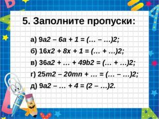 5. Заполните пропуски: а) 9а2 – 6а + 1 = (… – …)2; б) 16х2 + 8х + 1 = (… + …)