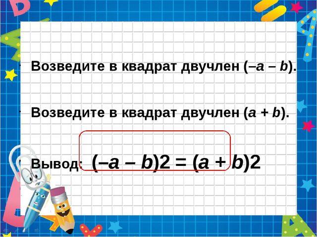 Возведите в квадрат двучлен (–а – b). Возведите в квадрат двучлен (а + b). В...
