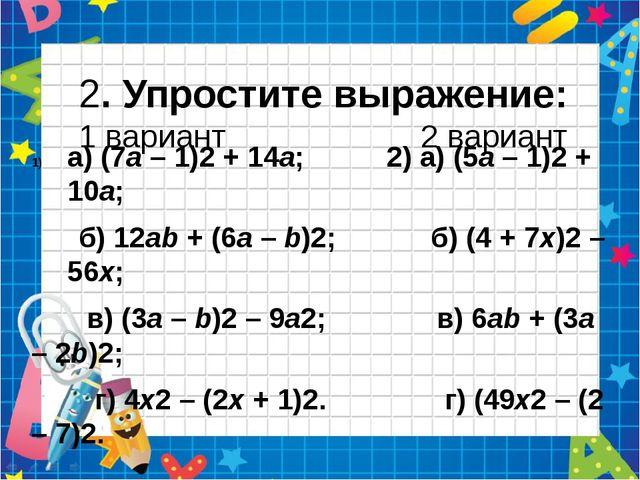 2. Упростите выражение: 1 вариант 2 вариант а) (7а – 1)2 + 14а; 2) а) (5а –...