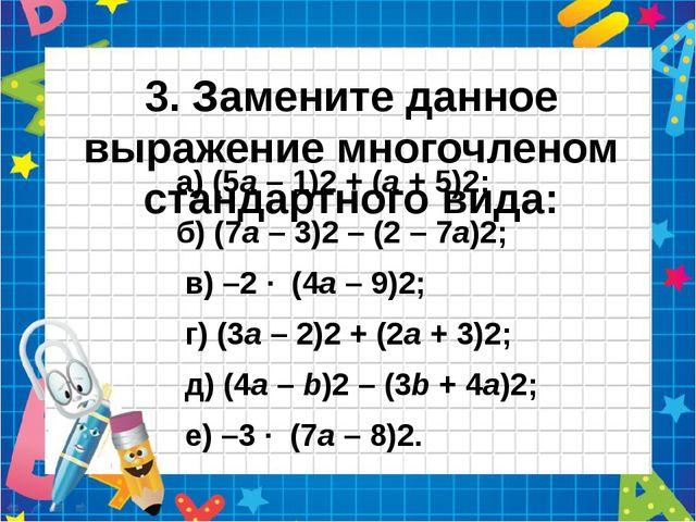 3. Замените данное выражение многочленом стандартного вида: а) (5а – 1)2 + (а...