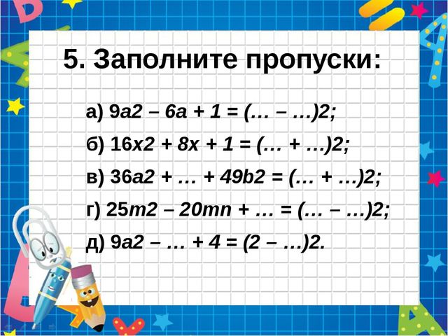 5. Заполните пропуски: а) 9а2 – 6а + 1 = (… – …)2; б) 16х2 + 8х + 1 = (… + …)...