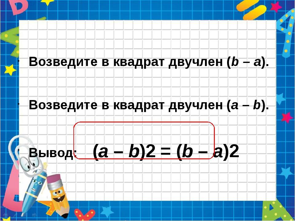 Возведите в квадрат двучлен (b – а). Возведите в квадрат двучлен (а – b). Вы...