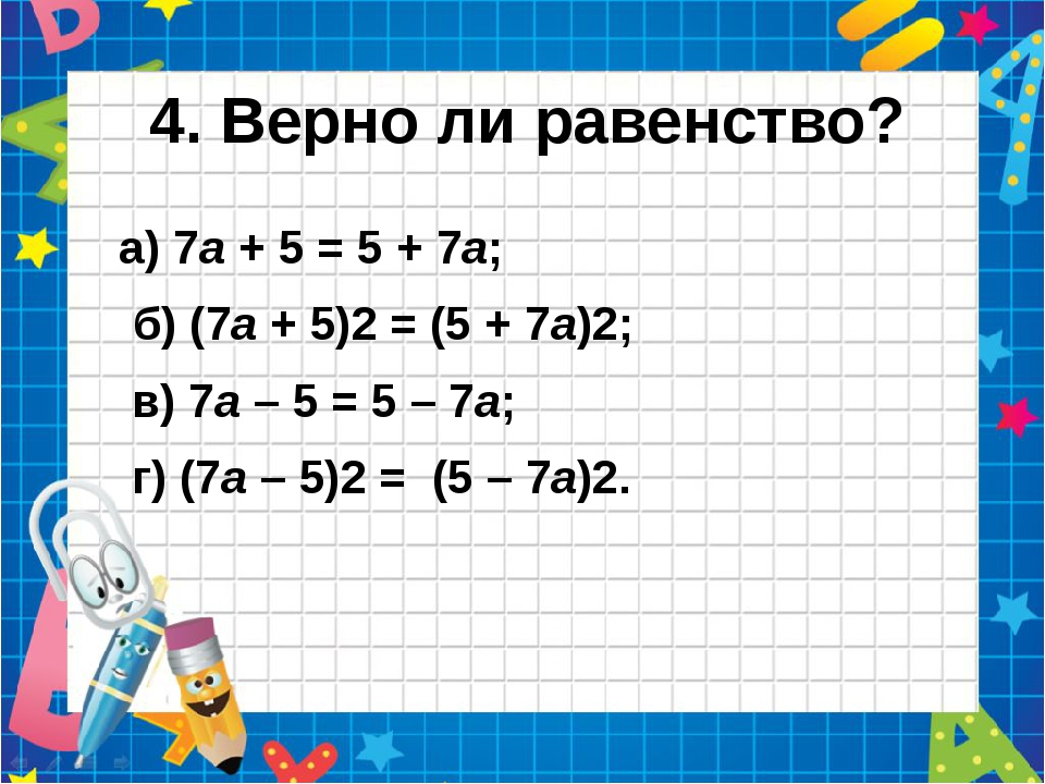 4. Верно ли равенство? а) 7а + 5 = 5 + 7а;  б) (7а + 5)2 = (5 + 7а)2; в) 7...