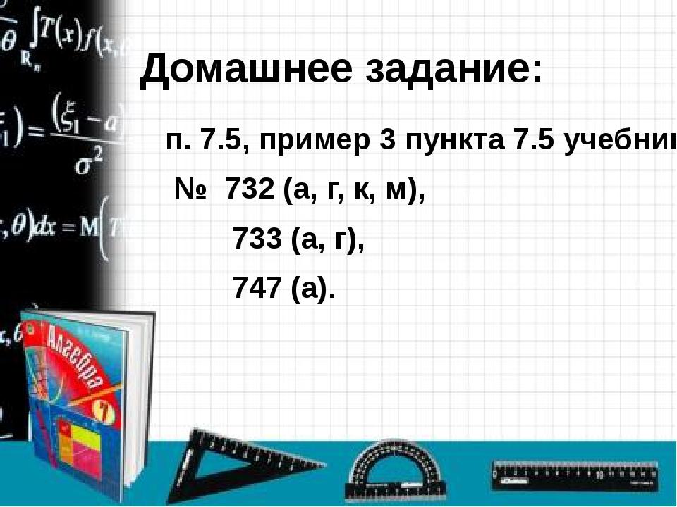 Домашнее задание: п. 7.5, пример 3 пункта 7.5 учебника; № 732 (а, г, к, м), 7...