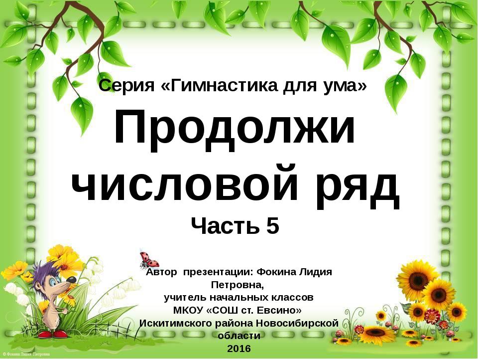 Серия «Гимнастика для ума» Продолжи числовой ряд Часть 5 Автор презентации: Ф...