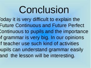 Conclusion Today it is very difficult to explain the Future Continuous and F