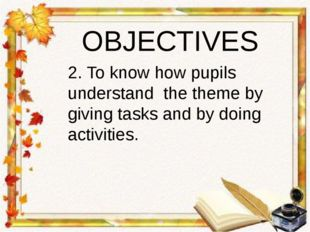 OBJECTIVES 2. To know how pupils understand the theme by giving tasks and by