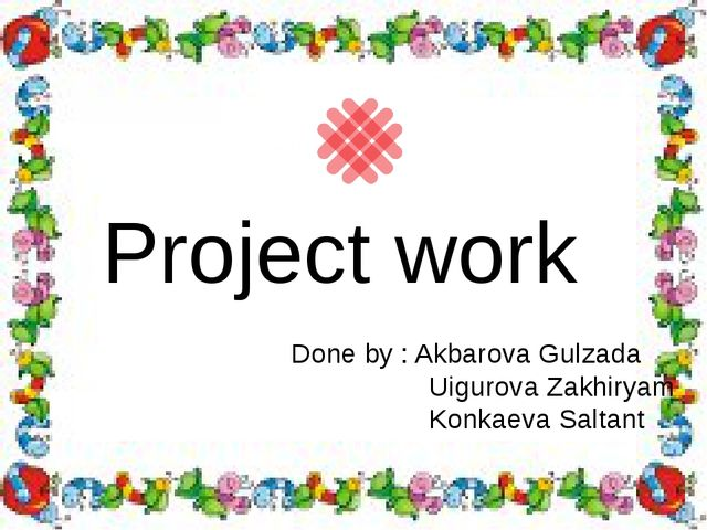 Project work Done by : Akbarova Gulzada Uigurova Zakhiryam Konkaeva Saltant