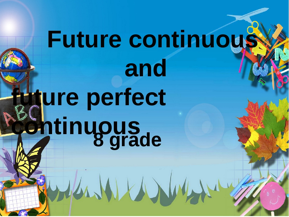 Future continuous and future perfect continuous 8 grade