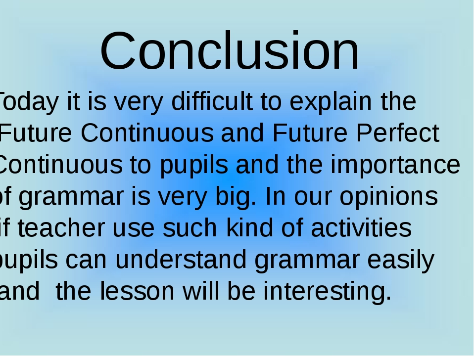Conclusion Today it is very difficult to explain the Future Continuous and F...