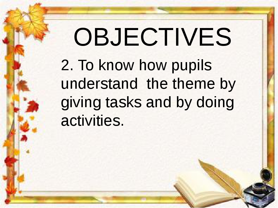 OBJECTIVES 2. To know how pupils understand the theme by giving tasks and by...