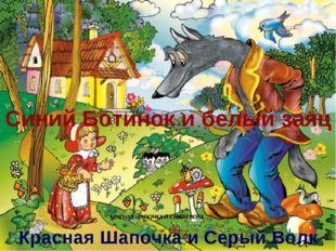 Синий Ботинок и белый заяц Красная Шапочка и Серый Волк
