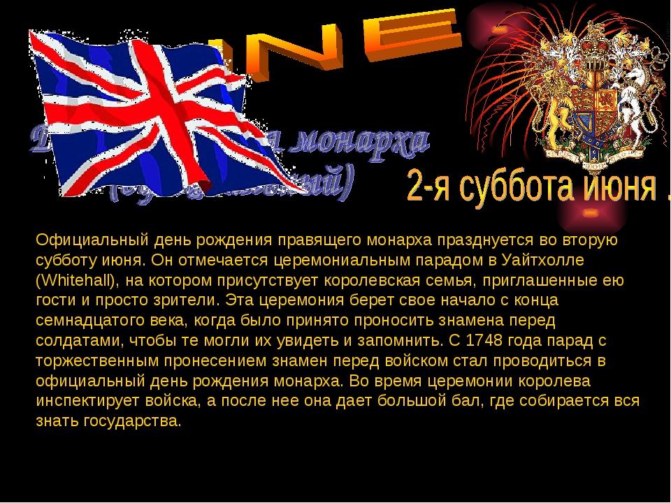 Официальный день рождения правящего монарха празднуется во вторую субботу июн...