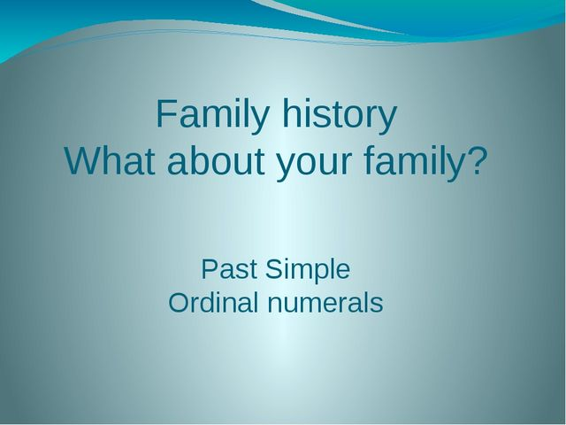 Family history What about your family? Past Simple Ordinal numerals