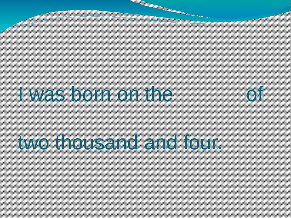 I was born on the of two thousand and four.