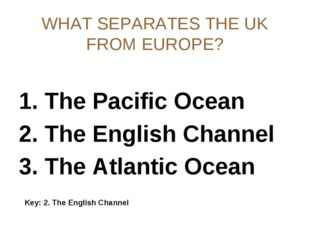 WHAT SEPARATES THE UK FROM EUROPE? 1. The Pacific Ocean 2. The English Channe