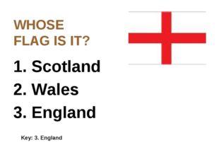WHOSE FLAG IS IT? 1. Scotland 2. Wales 3. England Key: 3. England