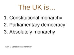 The UK is… 1. Constitutional monarchy 2. Parliamentary democracy 3. Absolutel