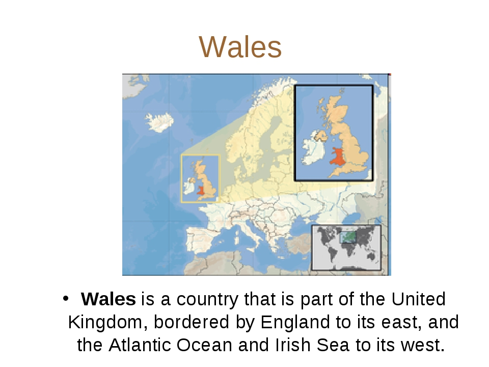 Wales Wales is a country that is part of the United Kingdom, bordered by Engl...