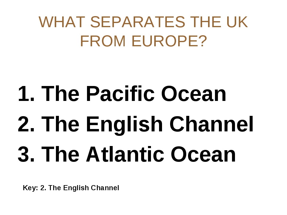 WHAT SEPARATES THE UK FROM EUROPE? 1. The Pacific Ocean 2. The English Channe...