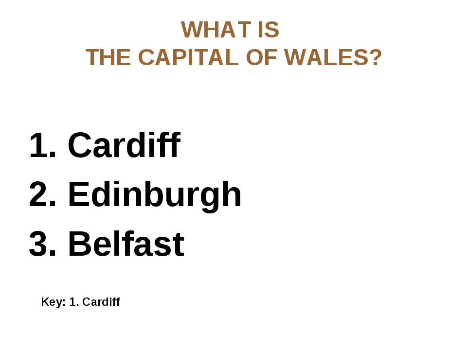 WHAT IS THE CAPITAL OF WALES? 1. Cardiff 2. Edinburgh 3. Belfast Key: 1. Card...