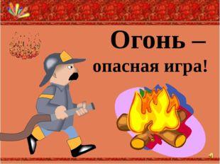 Огонь – опасная игра!