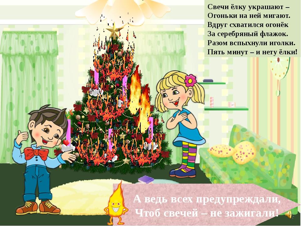 А ведь всех предупреждали, Чтоб свечей – не зажигали! Свечи ёлку украшают – О...