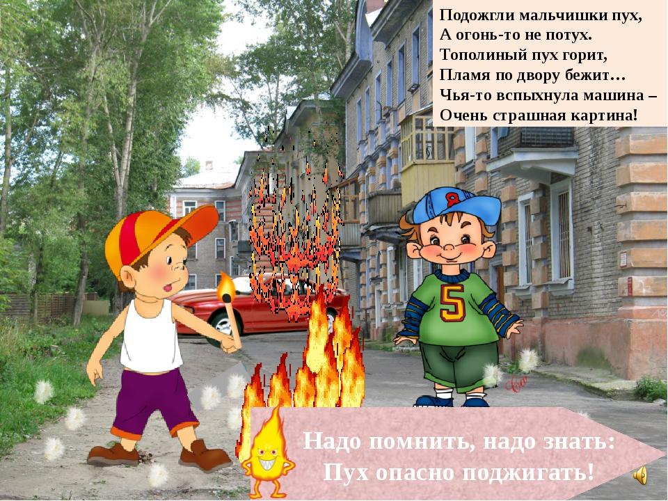 Подожгли мальчишки пух, А огонь-то не потух. Тополиный пух горит, Пламя по д...