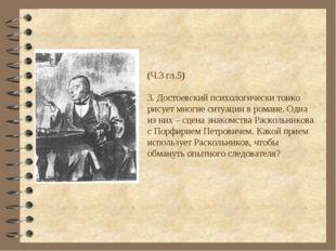(Ч.3 гл.5) 3. Достоевский психологически тонко рисует многие ситуации в роман