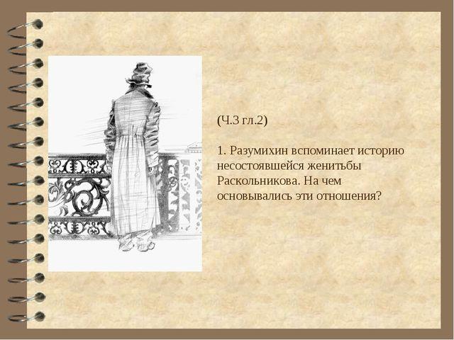 (Ч.3 гл.2) 1. Разумихин вспоминает историю несостоявшейся женитьбы Раскольник...