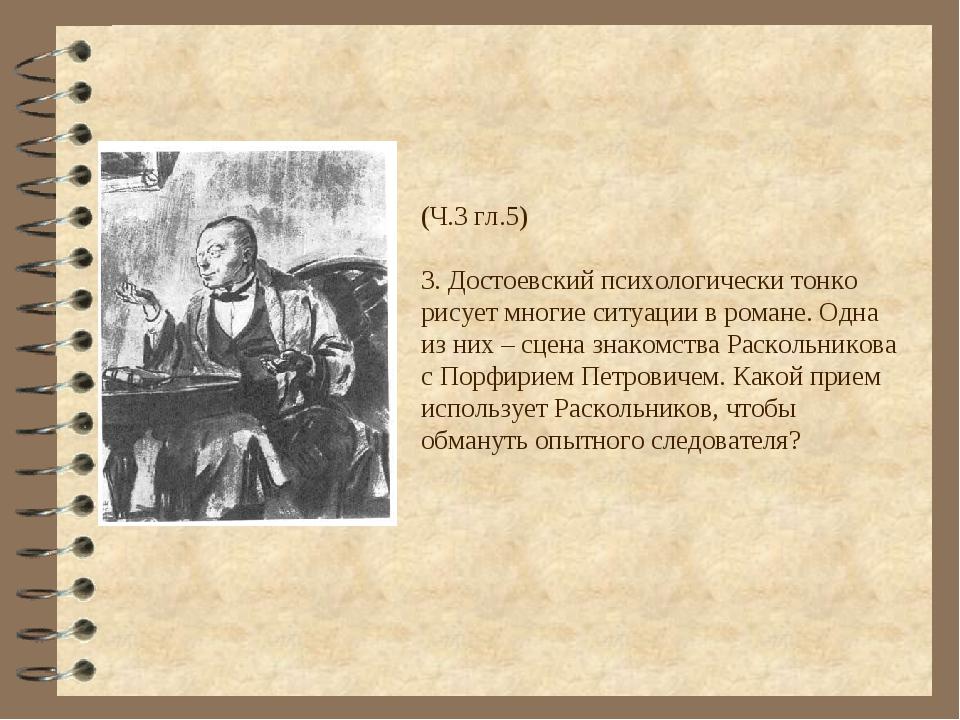 (Ч.3 гл.5) 3. Достоевский психологически тонко рисует многие ситуации в роман...