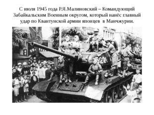 С июля 1945 года Р.Я.Малиновский – Командующий Забайкальским Военным округом,