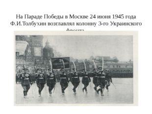 На Параде Победы в Москве 24 июня 1945 года Ф.И.Толбухин возглавлял колонну