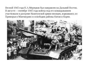 Весной 1945 года К.А.Мерецков был направлен на Дальний Восток. В августе – с