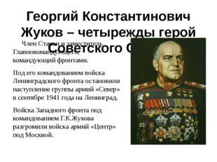 Георгий Константинович Жуков – четырежды герой Советского Союза Член Ставки и