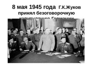 8 мая 1945 года Г.К.Жуков принял безоговорочную капитуляцию Германии