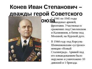 Конев Иван Степанович – дважды герой Советского Союза С 1941 по 1945 годы ком
