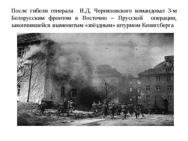 После гибели генерала И.Д. Черняховского командовал 3-м Белорусским фронтом в...